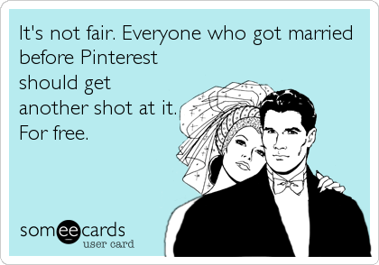 Funny Wedding Ecard: It's not fair. Everyone who got married before Pinterest should get another shot at it. For free.