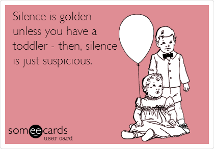 Funny Baby Ecard: Silence is golden unless you have a toddler - then, silence is just suspicious.