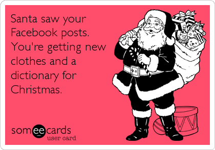someecards.com - Santa saw your Facebook posts. You're getting new clothes and a dictionary for Christmas.