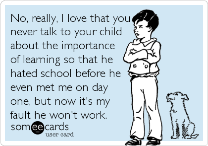 someecards.com - No, really, I love that you never talk to your child about the importance of learning so that he hated school before he even met me on day one, but now it's my fault he won't work.