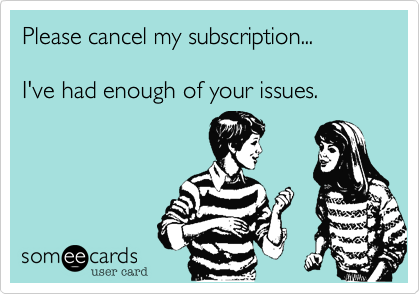 someecards.com - Please cancel my subscription... I've had enough of your issues.