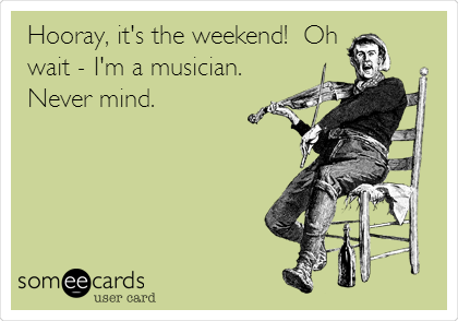 someecards.com - Hooray, it's the weekend! Oh wait - I'm a musician. Never mind.