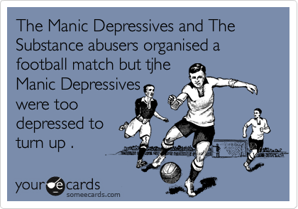 someecards.com - The Manic Depressives and The Substance abusers organised a football match but tjhe Manic Depressives were too depressed to turn up .
