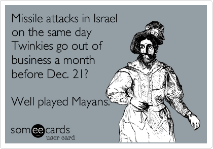 someecards.com - Missile attacks in Israel on the same day Twinkies go out of business a month before Dec. 21? Well played Mayans.