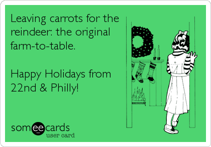 someecards.com - Leaving carrots for the reindeer: the original farm-to-table. Happy Holidays from 22nd & Philly!