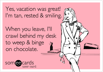 someecards.com - Yes, vacation was great! I'm tan, rested & smiling. When you leave, I'll crawl behind my desk to weep & binge on chocolate.