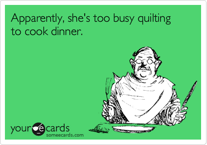 someecards.com - Apparently, she's too busy quilting to cook dinner.