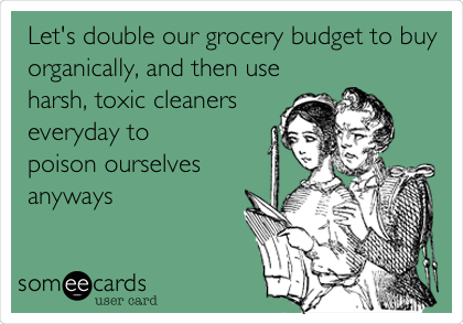 someecards.com - Let's double our grocery budget to buy organically, and then use harsh, toxic cleaners everyday to poison ourselves anyways