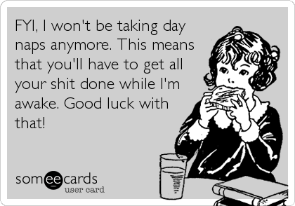 someecards.com - FYI, I won't be taking day naps anymore. This means that you'll have to get all your shit done while I'm awake. Good luck with that!