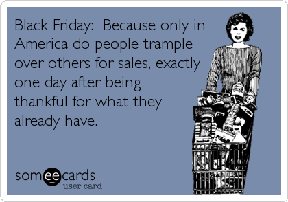 Funny Thanksgiving Ecard: Black Friday: Because only in America do people trample over others for sales, exactly one day after being thankful for what they already have.
