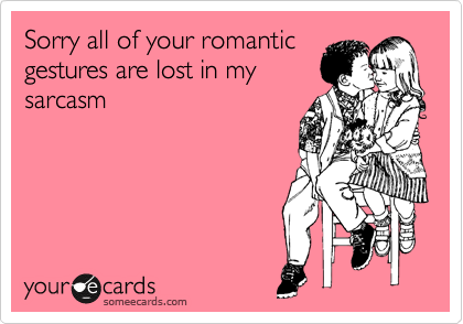 someecards.com - Sorry all of your romantic gestures are lost in my sarcasm