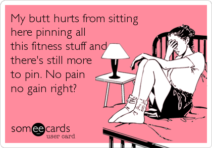 someecards.com - My butt hurts from sitting here pinning all this fitness stuff and there's still more to pin. No pain no gain right?