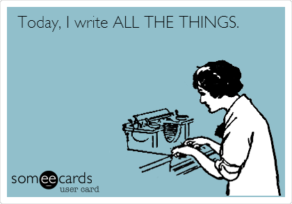 someecards.com - Today, I write ALL THE THINGS.