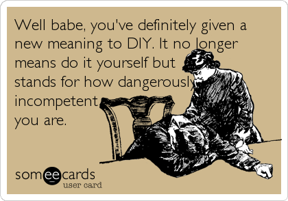 Funny Family Ecard: Well babe, you've definitely given a new meaning to DIY. It no longer means do it yourself but stands for how dangerously incompetent you are.