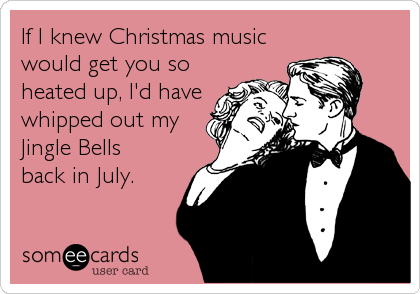 someecards.com - If I knew Christmas music would get you so heated up, I'd have whipped out my Jingle Bells back in July.