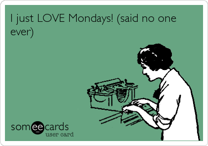 someecards.com - I just LOVE Mondays! (said no one ever)