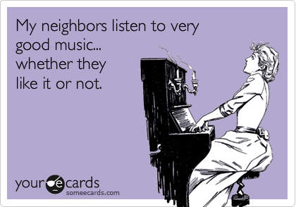 My neighbors listen to very good music... whether they like it or not.