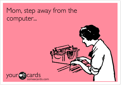 someecards.com - Mom, step away from the computer...