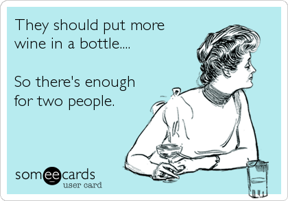 They should put more wine in a bottle... so there's enough for two people.