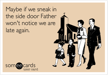 someecards.com - Maybe if we sneak in the side door Father won't notice we are late again.