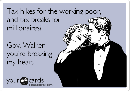 someecards.com - Tax hikes for the working poor, and tax breaks for millionaires? Gov. Walker, you're breaking my heart.