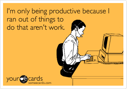 someecards.com - I'm only being productive because I ran out of things to do that aren't work.