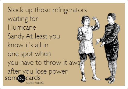 someecards.com - Stock up those refrigerators waiting for Hurricane Sandy.At least you know it's all in one spot when you have to throw it away, after you lose power.