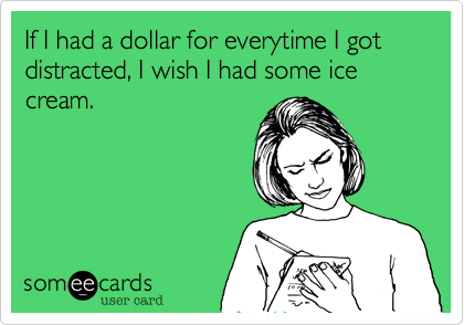 someecards.com - If I had a dollar for everytime I got distracted, I wish I had some ice cream.