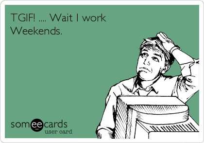 Funny Weekend Ecard: TGIF! .... Wait I work Weekends.