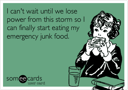someecards.com - I can't wait until we lose power from this storm so I can finally start eating my emergency junk food.