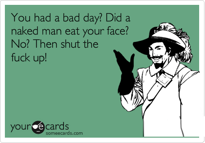 someecards.com - You had a bad day? Did a naked man eat your face? No? Then shut the fuck up with your shit!