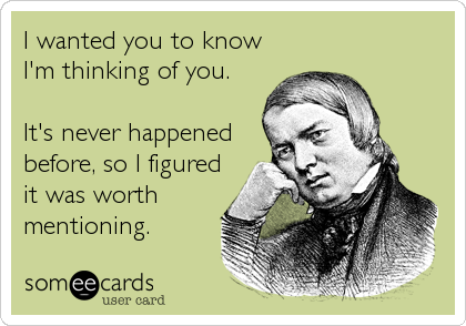 someecards.com - I wanted you to know I'm thinking of you. It's never happened before, so I figured it was worth mentioning.