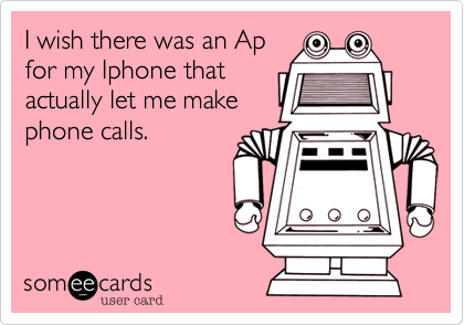 someecards.com - I wish there was an Ap for my Iphone that actually let me make phone calls.