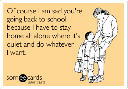 someecards.com - Of course I am sad you're going back to school, because I have to stay home all alone where it's quiet and do whatever I want.