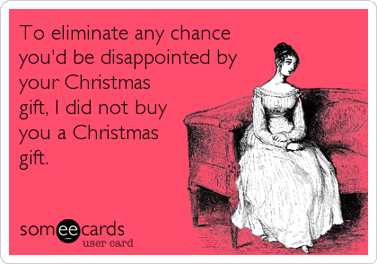 someecards.com - To eliminate any chance you'd be disappointed by your Christmas gift, I did not buy you a Christmas gift.