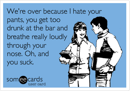 Funny Breakup Ecard: We're over because I hate your pants, you get too drunk at the bar and breathe really loudly through your nose. Oh, and you suck.