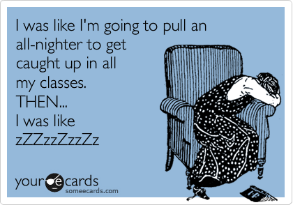 someecards.com - I was like I'm going to pull an all-nighter to get caught up in all my classes. THEN... I was like zZZzzZzzZz