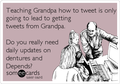 someecards.com - Teaching Grandpa how to tweet is only going to lead to getting tweets from Grandpa. Do you really need daily updates on dentures and Depends?