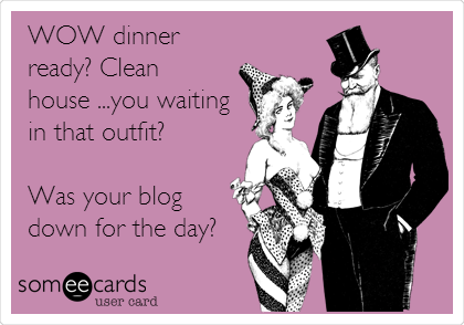 someecards.com - WOW dinner ready? Clean house ...you waiting in that outfit? Was your blog down for the day?