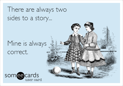 someecards.com - There are always two sides to a story... Mine is always correct.