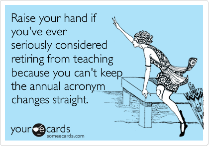 someecards.com - Raise your hand if you've ever seriously considered retiring from teaching because you can't keep the annual acronym changes straight.