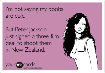 someecards.com - I'm not saying my boobs are epic. But Peter Jackson just signed a three-film deal to shoot them in New Zealand.