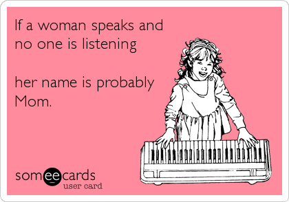 Funny Family Ecard: If a woman speaks and no one is listening her name is probably Mom.