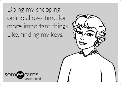 someecards.com - Doing my shopping online allows time for more important things. Like, finding my keys.