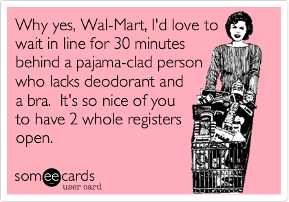 Funny Somewhat Topical Ecard: Why yes, Wal-Mart, I'd love to wait in line for 30 minutes behind a pajama-clad person who lacks deodorant and a bra. It's so nice of you to have 2 whole registers open.