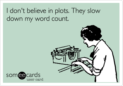 someecards.com - I don't believe in plots. They slow down my word count.