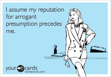 someecards.com - I assume my reputation for arrogant presumption preceeds me.
