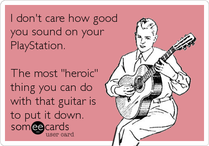 someecards.com - I don't care how good you sound on your PlayStation. The most 'heroic' thing you can do with that guitar is to put it down.