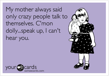 Funny Confession Ecard: My mother always said only crazy people talk to themselves. C'mon dolly...speak up, I can't hear you.