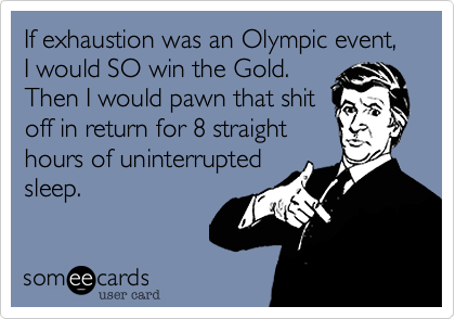 someecards.com - If exhaustion was an Olympic event, I would SO win the Gold. Then I would pawn that shit off in return for 8 straight hours of uninterrupted sleep.